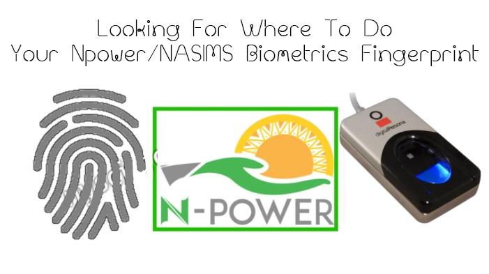 Looking For Where To Do Your Npower/NASIMS Biometrics Fingerprint?